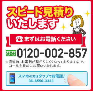 スピード見積もりいたします まずはお電話ください。 電話番号 0120-002-857